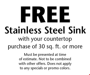Free Stainless Steel Sink with your countertop purchase of 30 sq. ft. or more. Must be presented at time of estimate. Not to be combined with other offers. Does not apply to any specials or promo colors.