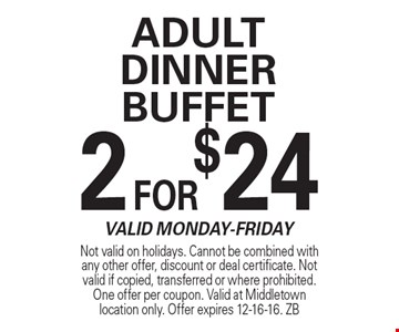 2 FOR $24 Adult Dinner Buffet Valid Monday-Friday. Not valid on holidays. Cannot be combined with any other offer, discount or deal certificate. Not valid if copied, transferred or where prohibited. One offer per coupon. Valid at Middletown location only. Offer expires 12-16-16. ZB