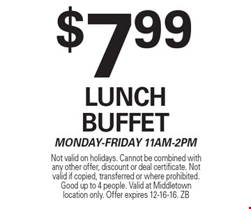 $7.99 Lunch Buffet. Monday-Friday 11am-2pm. Not valid on holidays. Cannot be combined with any other offer, discount or deal certificate. Not valid if copied, transferred or where prohibited. Good up to 4 people. Valid at Middletown location only. Offer expires 12-16-16. ZB