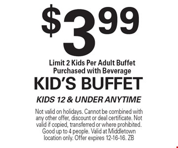 $3.99 Kid's Buffet. Kids 12 & Under Anytime Limit 2 Kids Per Adult Buffet Purchased with Beverage. Not valid on holidays. Cannot be combined with any other offer, discount or deal certificate. Not valid if copied, transferred or where prohibited. Good up to 4 people. Valid at Middletown location only. Offer expires 12-16-16. ZB