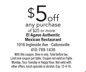 $5 off any purchase of $25 or more. With this coupon. Dine in only. Total before tax. Limit one coupon per table. Coupon not valid on Fajita Monday, Taco Tuesday or Happy Hour. Not valid with other offers, lunch specials or alcohol. Exp. 12-9-16.