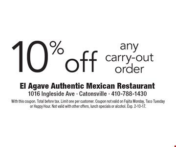 10% off any carry-out order. With this coupon. Total before tax. Limit one per customer. Coupon not valid on Fajita Monday, Taco Tuesday or Happy Hour. Not valid with other offers, lunch specials or alcohol. Exp. 2-10-17.