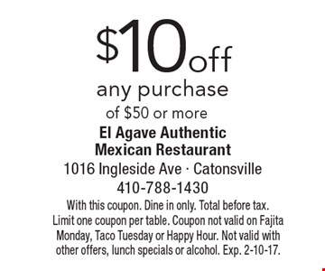 $10 off any purchase of $50 or more. With this coupon. Dine in only. Total before tax. Limit one coupon per table. Coupon not valid on Fajita Monday, Taco Tuesday or Happy Hour. Not valid with other offers, lunch specials or alcohol. Exp. 2-10-17.