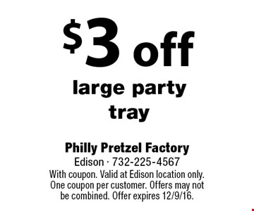 $3 off large party tray. With coupon. Valid at Edison location only. One coupon per customer. Offers may not be combined. Offer expires 12/9/16.