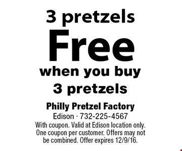 Free 3 pretzels when you buy 3 pretzels. With coupon. Valid at Edison location only. One coupon per customer. Offers may not be combined. Offer expires 12/9/16.