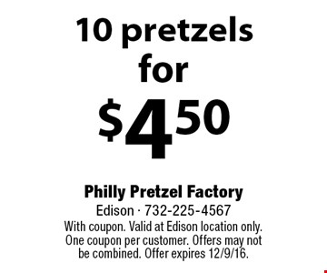 for $4.50 10 pretzels. With coupon. Valid at Edison location only. One coupon per customer. Offers may not be combined. Offer expires 12/9/16.