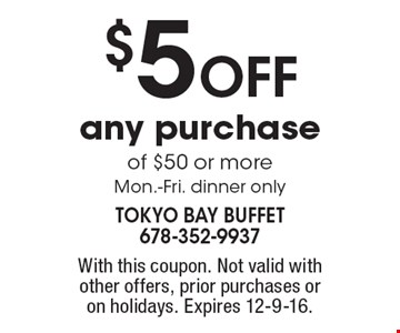 $5 OFF any purchaseof $50 or more. Mon.-Fri. dinner only. With this coupon. Not valid with other offers, prior purchases or on holidays. Expires 12-9-16.