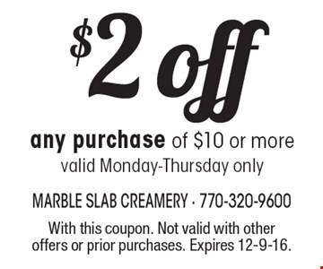 $2 off any purchase of $10 or more, valid Monday-Thursday only. With this coupon. Not valid with other offers or prior purchases. Expires 12-9-16.