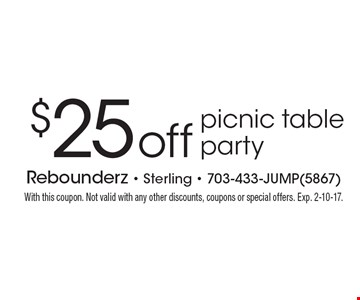 $25 off picnic table party. With this coupon. Not valid with any other discounts, coupons or special offers. Exp. 2-10-17.