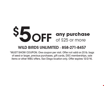 $5 Off any purchase of $25 or more. *MUST SHOW COUPON. One coupon per visit. Offer not valid on 20 lb. bags of seed or larger, previous purchases, gift cards, DSC memberships, sale items or other WBU offers. San Diego location only. Offer expires 12/20/16.