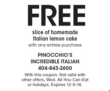 FREE slice of homemade Italian lemon cake with any entree purchase. With this coupon. Not valid with other offers, Wed. All-You-Can-Eat or holidays. Expires 12-9-16.