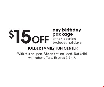 $15 Off Any Birthday Package. Either location. Excludes holidays. With this coupon. Shoes not included. Not valid with other offers. Expires 2-3-17.