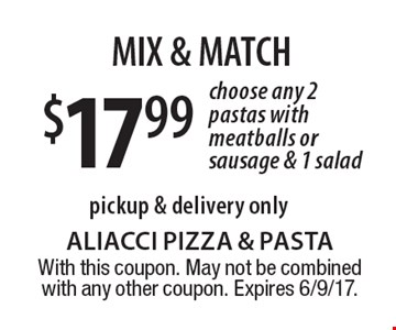 MIX & MATCH $17.99 choose any 2 pastas with meatballs or sausage & 1 salad. Pickup & delivery only. With this coupon. May not be combined with any other coupon. Expires 6/9/17.
