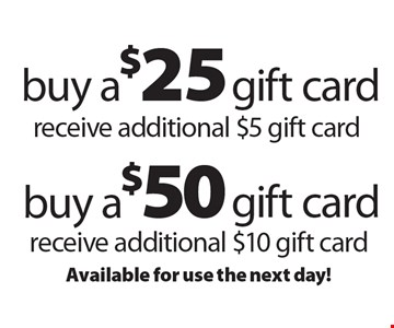 buy a $50 gift card receive additional $10 gift card. Buy a $25 gift card receive additional $5 gift card. Available for use the next day!