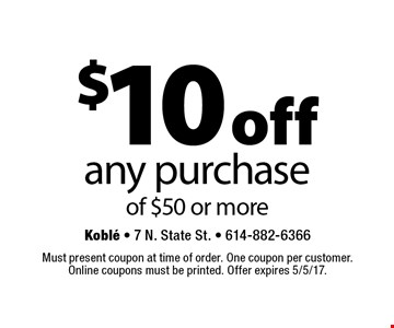 $10 off any purchase of $50 or more. Must present coupon at time of order. One coupon per customer. Online coupons must be printed. Offer expires 5/5/17.