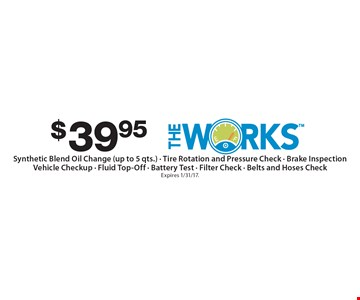 $39.95 The Works Synthetic Blend Oil Change (up to 5 qts.) - Tire Rotation and Pressure Check - Brake InspectionVehicle Checkup - Fluid Top-Off - Battery Test - Filter Check - Belts and Hoses Check. Expires 1/31/17.