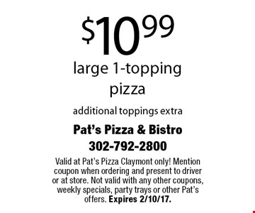 $10.99 large 1-topping pizza additional toppings extra. Valid at Pat's Pizza Claymont only! Mention coupon when ordering and present to driver or at store. Not valid with any other coupons, weekly specials, party trays or other Pat's offers. Expires 2/10/17.
