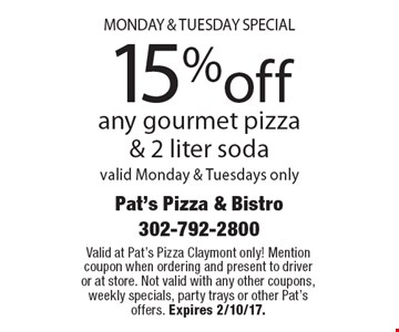 Monday & Tuesday special 15%off any gourmet pizza & 2 liter soda valid Monday & Tuesdays only. Valid at Pat's Pizza Claymont only! Mention coupon when ordering and present to driver or at store. Not valid with any other coupons, weekly specials, party trays or other Pat's offers. Expires 2/10/17.