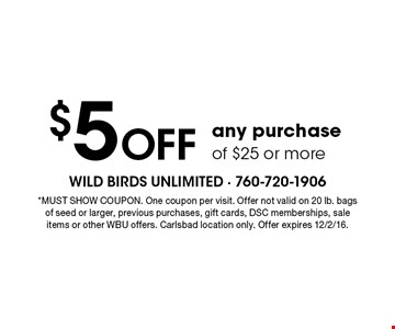 $5 off any purchase of $25 or more. *Must show coupon. One coupon per visit. Offer not valid on 20 lb. bags of seed or larger, previous purchases, gift cards, DSC memberships, sale items or other WBU offers. Carlsbad location only. Offer expires 12/2/16.