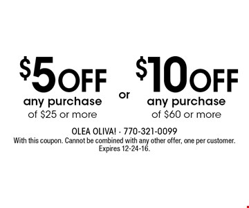 $10 off any purchase of $60 or more. $5 off any purchase of $25 or more. With this coupon. Cannot be combined with any other offer, one per customer. Expires 12-24-16.