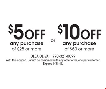 $10 off any purchase of $60 or more OR $5 off any purchase of $25 or more. With this coupon. Cannot be combined with any other offer, one per customer. Expires 1-31-17.