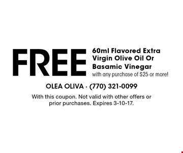 Free 60ml Flavored Extra Virgin Olive Oil Or Basamic Vinegar with any purchase of $25 or more! With this coupon. Not valid with other offers or prior purchases. Expires 3-10-17.