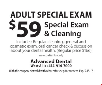 Adult Special Exam $59 Special Exam & Cleaning. Includes: Regular cleaning, general and cosmetic exam, oral cancer check & discussion about your dental health. (Regular price $166) new patients only. With this coupon. Not valid with other offers or prior services. Exp. 5-15-17.