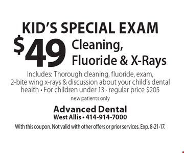 Kid's Special Exam $49 Cleaning, Fluoride & X-Rays. Includes: Thorough cleaning, fluoride, exam, 2-bite wing x-rays & discussion about your child's dental health - For children under 13 - regular price $205 new patients only. With this coupon. Not valid with other offers or prior services. Exp. 8-21-17.