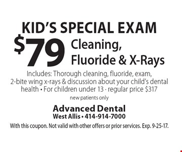 Kid's special exam $79 cleaning, fluoride & x-rays. Includes: thorough cleaning, fluoride, exam, 2-bite wing x-rays & discussion about your child's dental health. For children under 13. Regular price $317. New patients only. With this coupon. Not valid with other offers or prior services. Exp. 9-25-17.