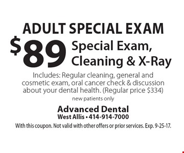 Adult special exam $89 special exam, cleaning & x-ray. Includes: regular cleaning, general and cosmetic exam, oral cancer check & discussion about your dental health. (Regular price $334). New patients only. With this coupon. Not valid with other offers or prior services. Exp. 9-25-17.