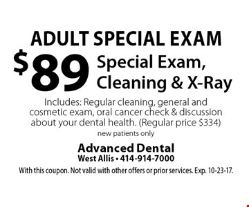 Adult Special Exam: $89 Special Exam, Cleaning & X-Ray. Includes: regular cleaning, general and cosmetic exam, oral cancer check & discussion about your dental health. Regular price $334. New patients only. With this coupon. Not valid with other offers or prior services. Exp. 10-23-17.