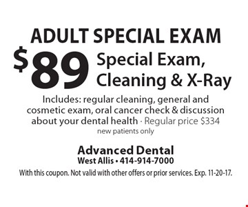 Adult Special Exam $89 Special Exam, Cleaning & X-Ray Includes: regular cleaning, general and cosmetic exam, oral cancer check & discussion about your dental health - Regular price $334 new patients only. With this coupon. Not valid with other offers or prior services. Exp. 11-20-17.