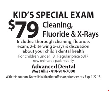 Kid's Special Exam $79 Cleaning, Fluoride & X-Rays Includes: thorough cleaning, fluoride, exam, 2-bite wing x-rays & discussion about your child's dental health For children under 13 - Regular price $317. new uninsured patients only. With this coupon. Not valid with other offers or prior services. Exp. 1-22-18.
