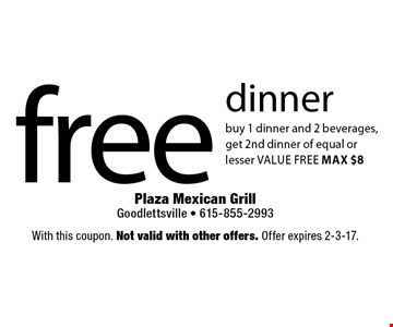 free dinner buy 1 dinner and 2 beverages, get 2nd dinner of equal or lesser value free max $8. With this coupon. Not valid with other offers. Offer expires 2-3-17.