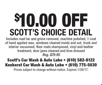 $10.00 off Scott's choice detail. Includes road tar and grime removed, machine polished, 1 coat of hand applied wax, windows cleaned inside and out, trunk and interior vacuumed, floor mats shampooed, vinyl and leather treatment, door jams cleaned and tires dressedReg. $79.95. Prices subject to change without notice. Expires 1/30/17.
