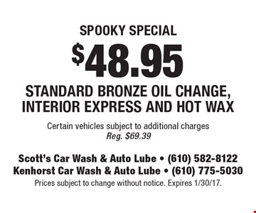 Spooky special $48.95 standard bronze oil change, interior express and hot wax. Certain vehicles subject to additional charges. Reg. $69.39. Prices subject to change without notice. Expires 1/30/17.