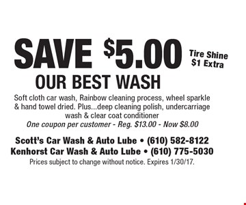 Save $5.00 our best wash. Tire shine $1 extra. Soft cloth car wash, rainbow cleaning process, wheel sparkle & hand towel dried. Plus...deep cleaning polish, undercarriage wash & clear coat conditioner. One coupon per customer. Reg. $13.00 - Now $8.00 . Prices subject to change without notice. Expires 1/30/17.