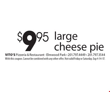 $9.95 large cheese pie. With this coupon. Cannot be combined with any other offer. Not valid Friday or Saturday. Exp 4-14-17.