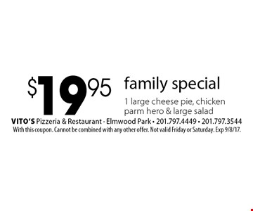 family special $19.95 1 large cheese pie, chickenparm hero & large salad. With this coupon. Cannot be combined with any other offer. Not valid Friday or Saturday. Exp 9/8/17.