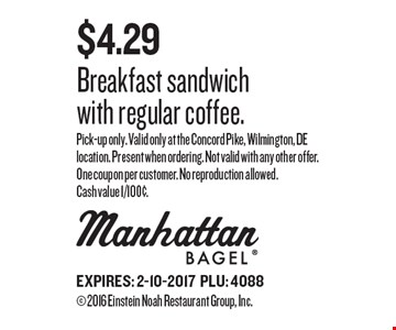 $4.29 Breakfast sandwich with regular coffee. Pick-up only. Valid only at the Concord Pike, Wilmington, DE location. Present when ordering. Not valid with any other offer. One coupon per customer. No reproduction allowed. Cash value 1/100¢. EXPIRES: 2-10-2017PLU: 4088 2016 Einstein Noah Restaurant Group, Inc.