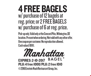 4 FREE Bagels w/ purchase of 12 bagels at reg. price; or 2 FREE BAGELS w/ purchase of 6 at reg. price. Pick-up only. Valid only at the Concord Pike, Wilmington, DE location. Present when ordering. Not valid with any other offer. One coupon per customer. No reproduction allowed. Cash value 1/100¢. EXPIRES: 2-10-2017PLU: 4 free 1000/ PLU: 2 free 1010  2016 Einstein Noah Restaurant Group, Inc.