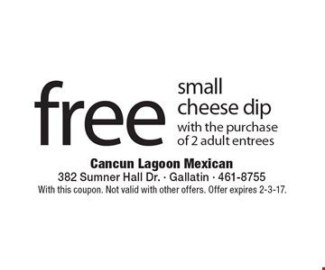 Free small cheese dip with the purchase of 2 adult entrees. With this coupon. Not valid with other offers. Offer expires 2-3-17.