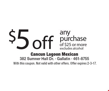 $5 off any purchase of $25 or more. Excludes alcohol. With this coupon. Not valid with other offers. Offer expires 2-3-17.