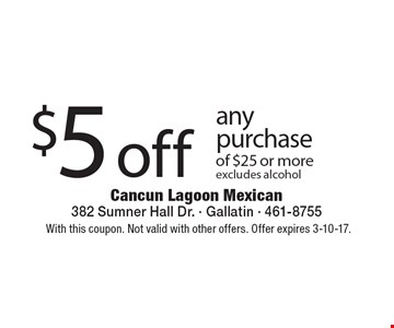 $5 off any purchase of $25 or more, excludes alcohol. With this coupon. Not valid with other offers. Offer expires 3-10-17.
