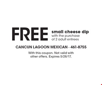 Free small cheese dip with the purchase of 2 adult entrees. With this coupon. Not valid with other offers. Expires 5/26/17.