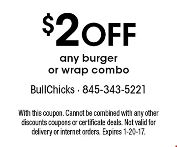 $2 Off any burger or wrap combo. With this coupon. Cannot be combined with any other discounts coupons or certificate deals. Not valid for delivery or internet orders. Expires 1-20-17.