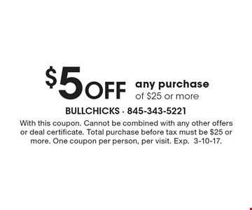 $5 Off any purchase of $25 or more. With this coupon. Cannot be combined with any other offers or deal certificate. Total purchase before tax must be $25 or more. One coupon per person, per visit. Exp. 3-10-17.