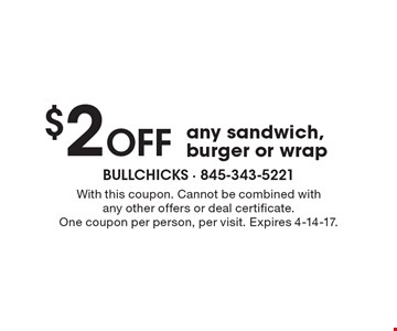 $2 Off any sandwich, burger or wrap. With this coupon. Cannot be combined withany other offers or deal certificate. One coupon per person, per visit. Expires 4-14-17.