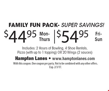 Family Fun Pack- Super Savings! $44.95 Mon-Thurs, $54.95 Fri-Sun Includes: 2 Hours of Bowling, 4 Shoe Rentals, Pizza (with up to 1 topping) OR 20 Wings (2 sauces). With this coupon. One coupon per party. Not to be combined with any other offers. Exp. 2/3/17.