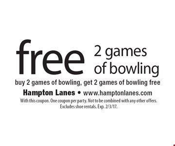 free 2 games of bowling buy 2 games of bowling, get 2 games of bowling free. With this coupon. One coupon per party. Not to be combined with any other offers. Excludes shoe rentals. Exp. 2/3/17.